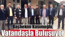 Başhekim Kasımoğlu, vatandaşla buluşuyor