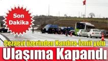 Cezaevi üzerinden Kandıra-İzmit yolu ulaşıma kapandı