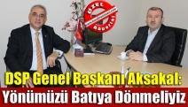 DSP Genel Başkanı Aksakal: Yönümüzü Batıya dönmeliyiz