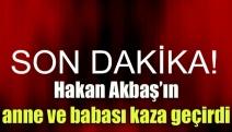 Hakan Akbaş'ın anne ve babası kaza geçirdi