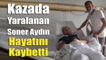 Kazada yaralanan Soner Aydın hayatını kaybetti