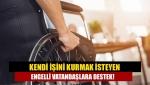 Kendi işini kurmak isteyen engelli vatandaşlara destek!