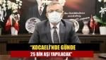"""""""Kocaeli'nde günde 25 bin aşı yapılacak"""""""